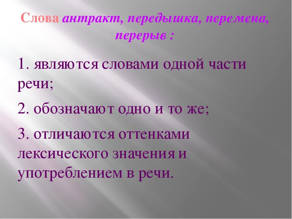Слова антракт, передышка, перемена, перерыв : 1. являются словами одной части...