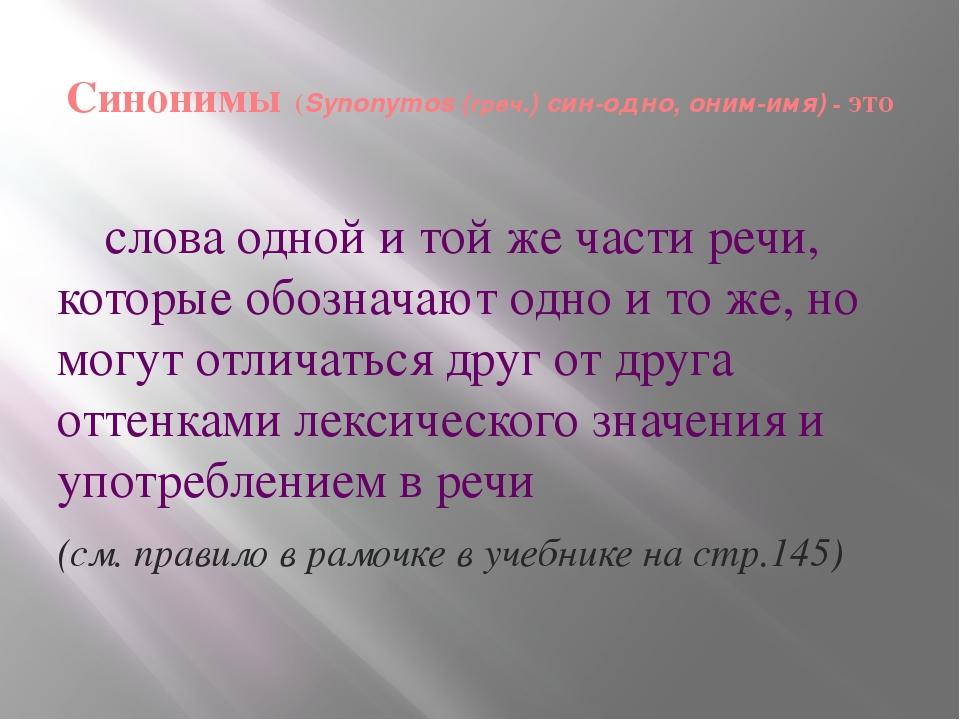 Синонимы (Synonymos (греч.) син-одно, оним-имя) - это слова одной и той же ч...