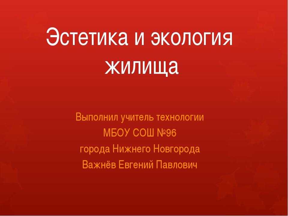 Эстетика и экология жилища Выполнил учитель технологии МБОУ СОШ №96 города Ни...