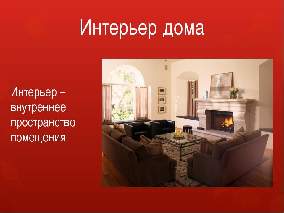 Интерьер дома Интерьер – внутреннее пространство помещения