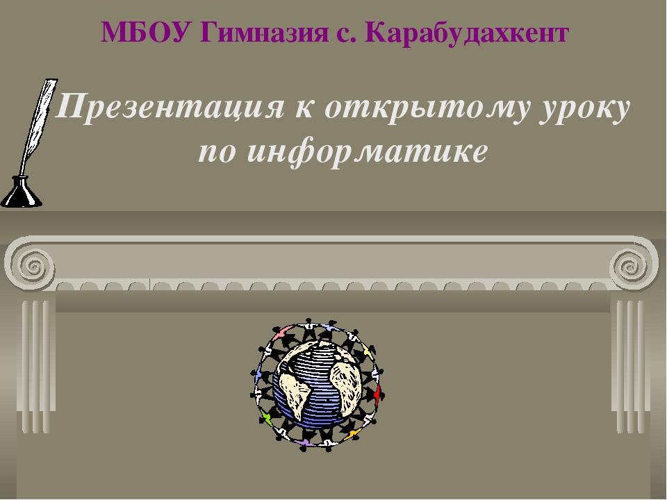 МБОУ Гимназия с. Карабудахкент Презентация к открытому уроку по информатике