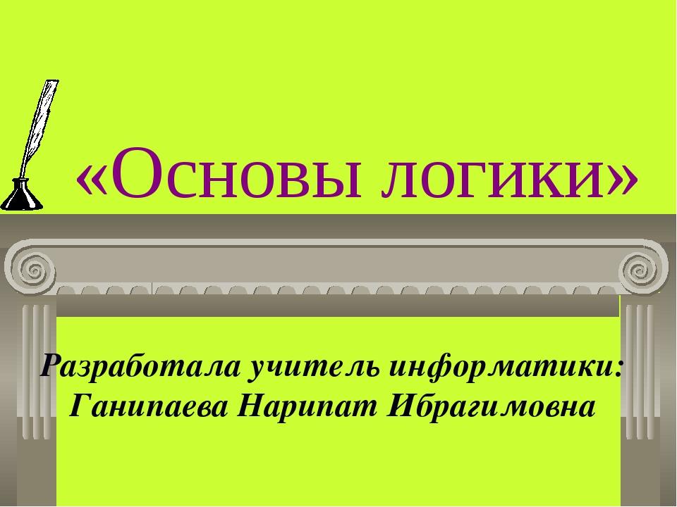 «Основы логики» Разработала учитель информатики: Ганипаева Нарипат Ибрагимовна