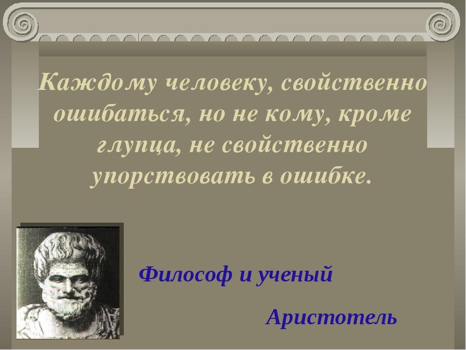 Каждому человеку, свойственно ошибаться, но не кому, кроме глупца, не свойств...