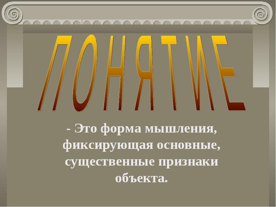 - Это форма мышления, фиксирующая основные, существенные признаки объекта.