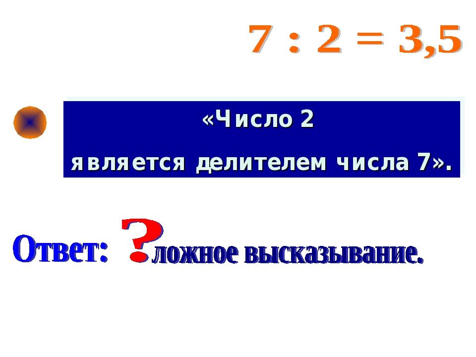 «Число 2 является делителем числа 7».