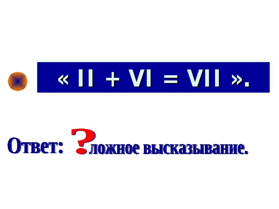 « II + VI = VII ».