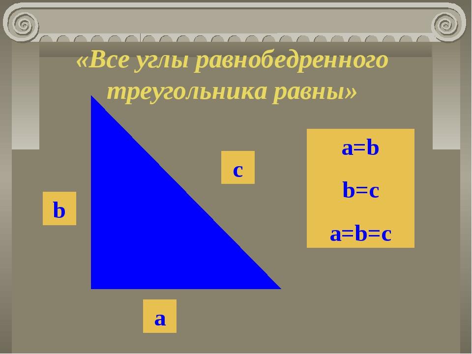 «Все углы равнобедренного треугольника равны» b a c a=b b=c a=b=c