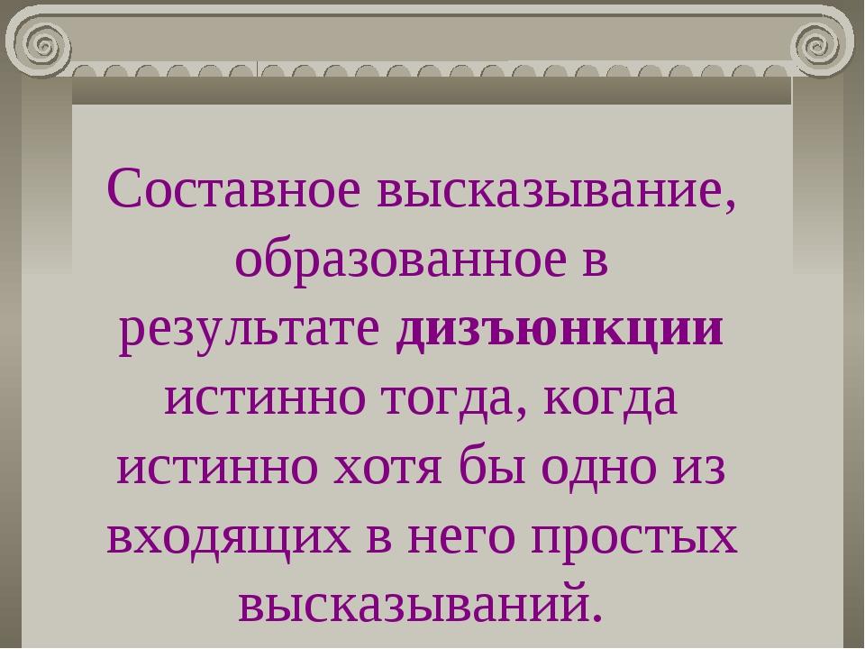 Составное высказывание, образованное в результате дизъюнкции истинно тогда, к...