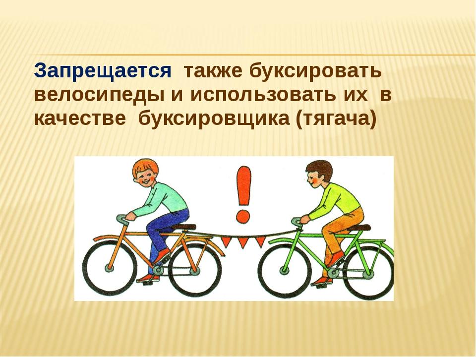 Запрещается также буксировать велосипеды и использовать их в качестве буксир...