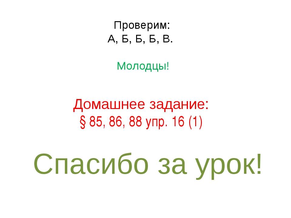 Домашнее задание: § 85, 86, 88 упр. 16 (1) Спасибо за урок! Проверим: А, Б, Б...