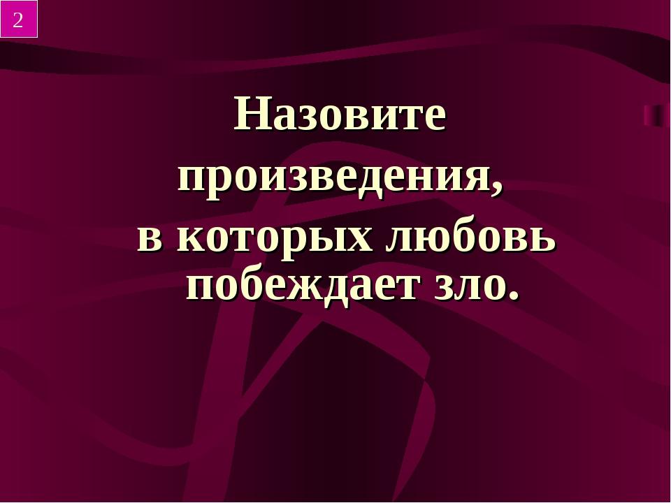 Назовите произведения, в которых любовь побеждает зло. 2