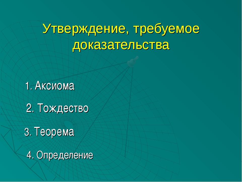 Утверждение, требуемое доказательства 1. Аксиома 2. Тождество 3. Теорема 4. О...