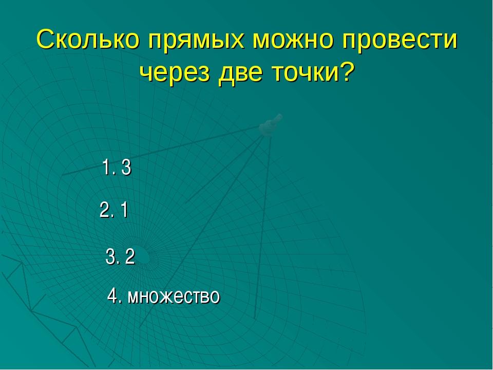 Сколько прямых можно провести через две точки? 1. 3 2. 1 3. 2 4. множество