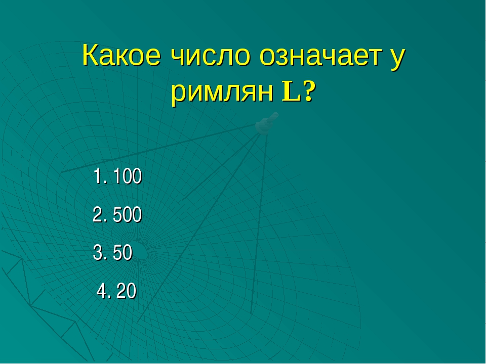 Какое число означает у римлян L? 1. 100 2. 500 3. 50 4. 20