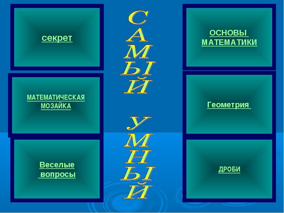 МАТЕМАТИЧЕСКАЯ МОЗАЙКА секрет Веселые вопросы ОСНОВЫ МАТЕМАТИКИ Геометрия ДРОБИ