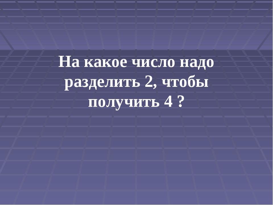 На какое число надо разделить 2, чтобы получить 4 ?