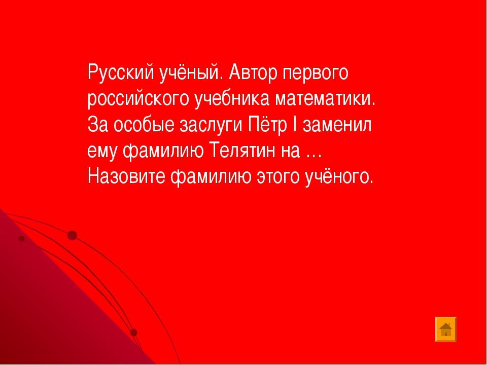 Русский учёный. Автор первого российского учебника математики. За особые засл...