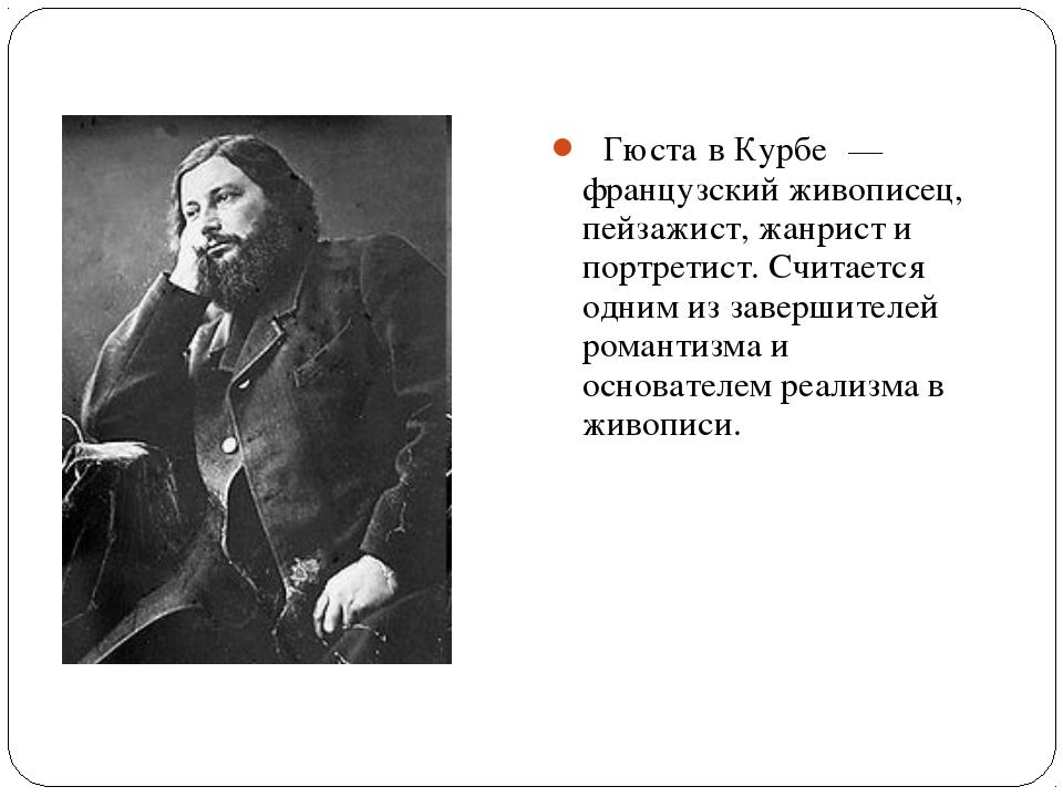 ́ Гюста́в Курбе́ — французский живописец, пейзажист, жанрист и портретист. Сч...