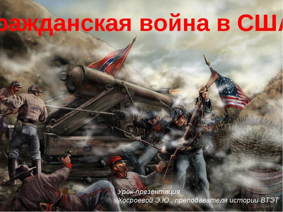 Гражданская война в США Урок-презентация Хосроевой Э.Ю., преподавателя истори...