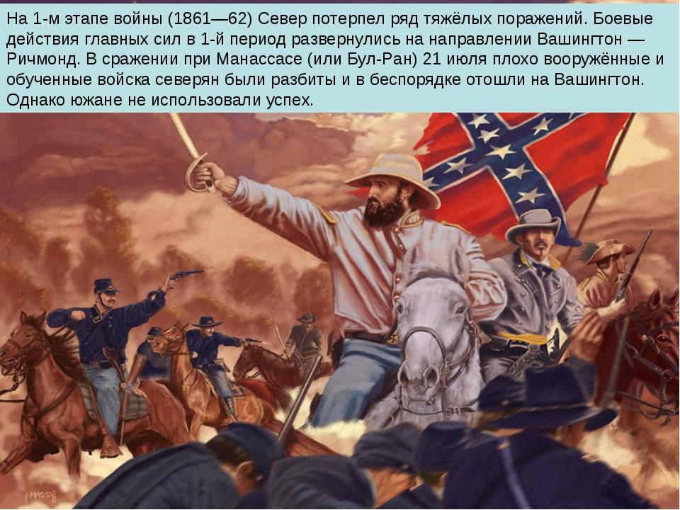 На 1-м этапе войны (1861—62) Север потерпел ряд тяжёлых поражений. Боевые дей...