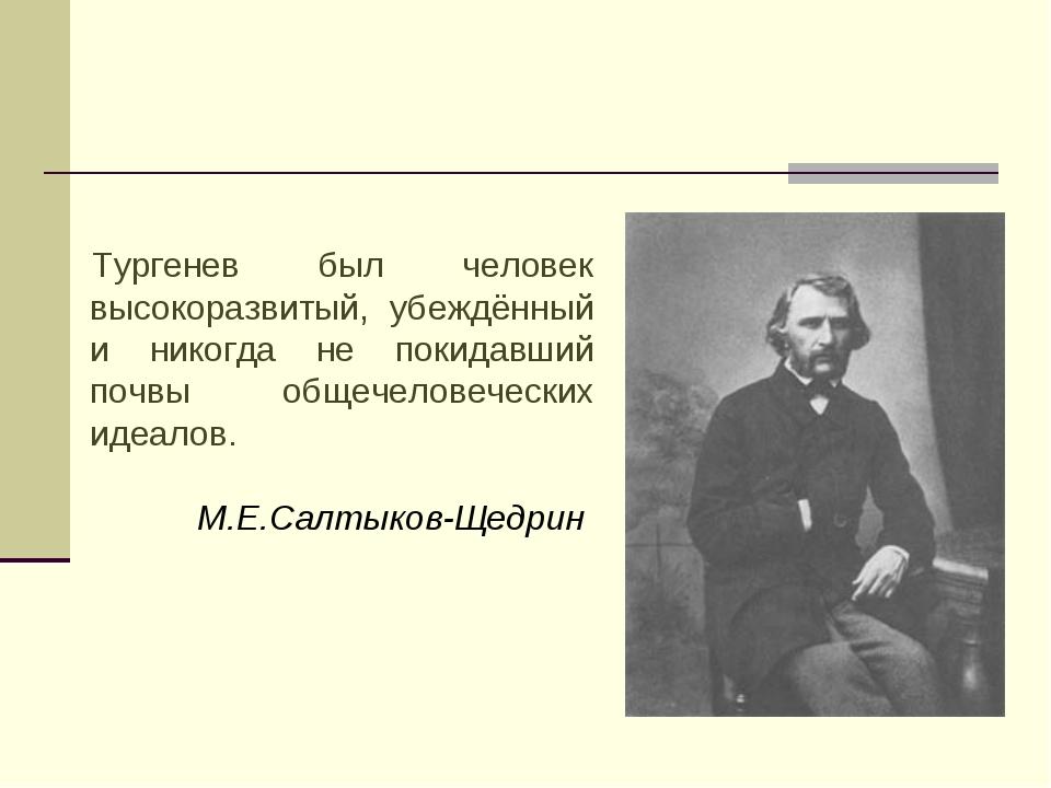 Тургенев был человек высокоразвитый, убеждённый и никогда не покидавший почвы...