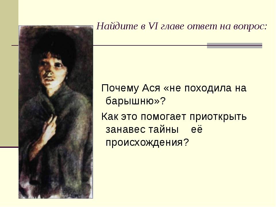 Найдите в VI главе ответ на вопрос: Почему Ася «не походила на барышню»? Как...