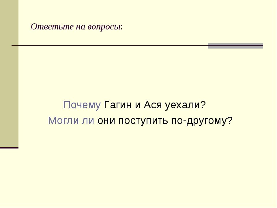 Ответьте на вопросы: Почему Гагин и Ася уехали? Могли ли они поступить по-дру...