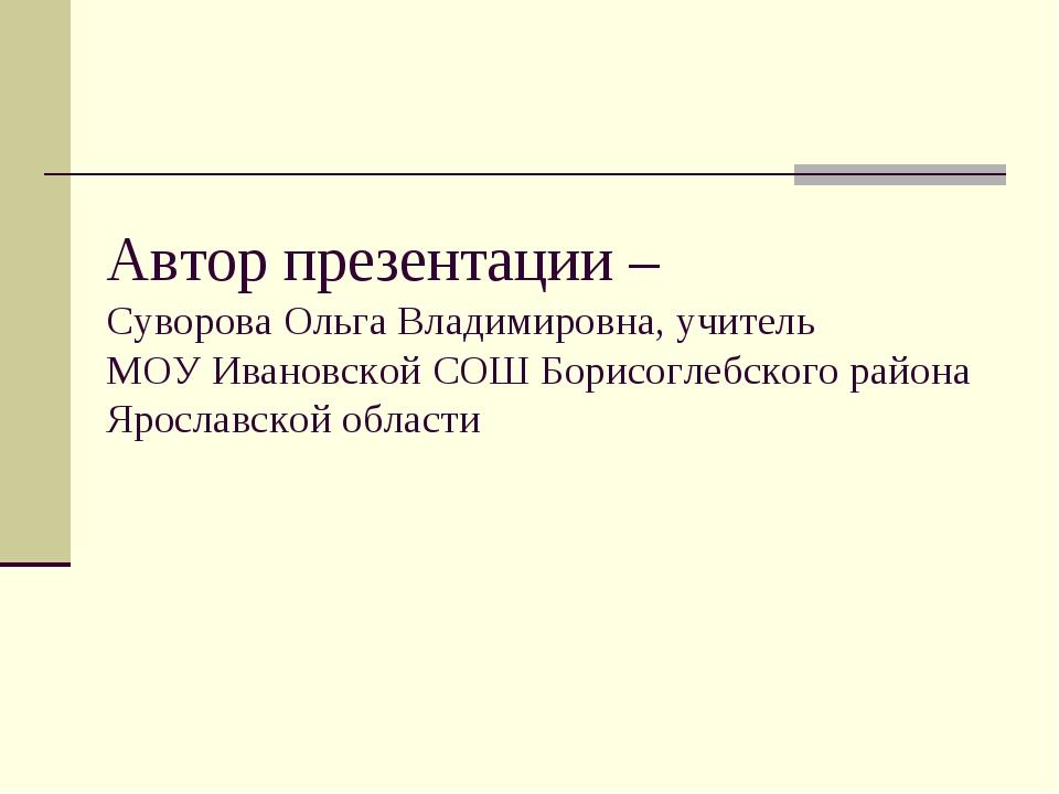 Автор презентации – Суворова Ольга Владимировна, учитель МОУ Ивановской СОШ Б...