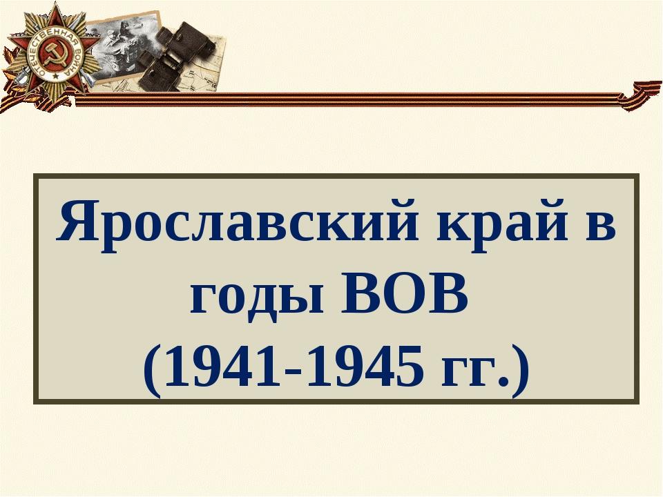 Ярославский край в годы ВОВ (1941-1945 гг.)