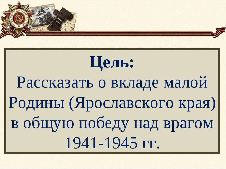 Цель: Рассказать о вкладе малой Родины (Ярославского края) в общую победу над...