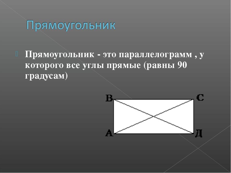 Прямоугольник - это параллелограмм , у которого все углы прямые (равны 90 гра...