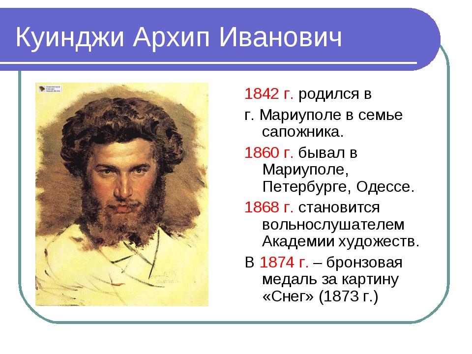 Куинджи Архип Иванович 1842 г. родился в г. Мариуполе в семье сапожника. 1860...