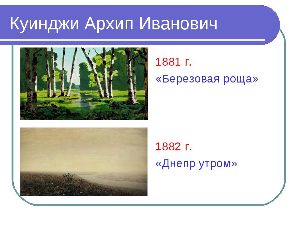 Куинджи Архип Иванович 1881 г. «Березовая роща» 1882 г. «Днепр утром»