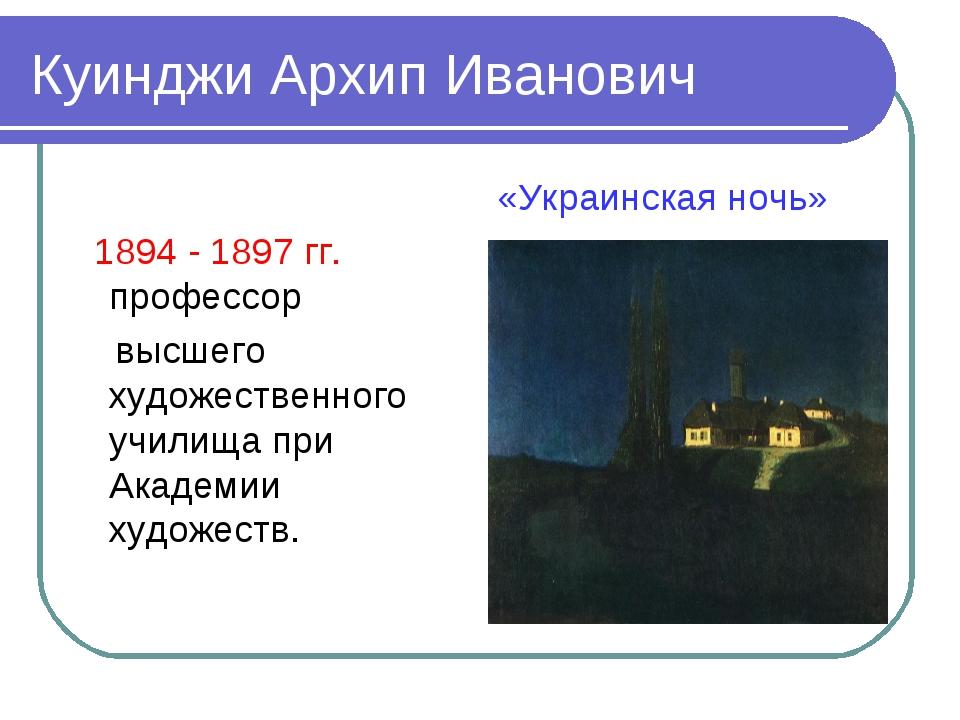 Куинджи Архип Иванович 1894 - 1897 гг. профессор высшего художественного учил...