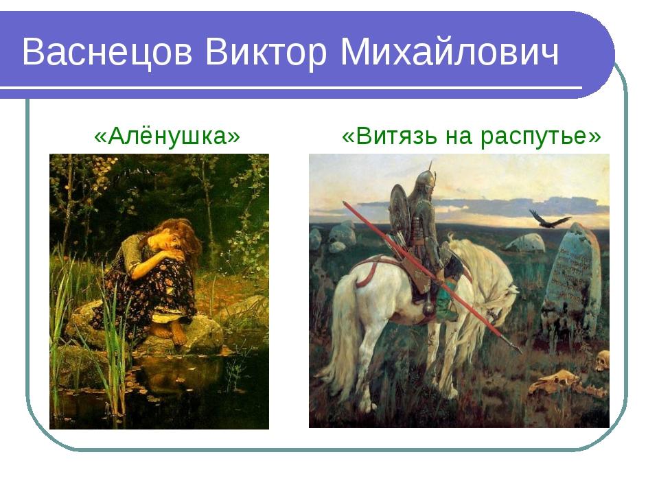 Васнецов Виктор Михайлович «Алёнушка» «Витязь на распутье»
