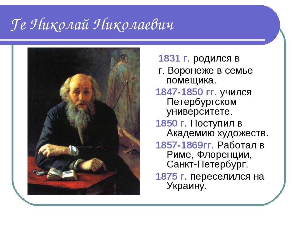Ге Николай Николаевич 1831 г. родился в г. Воронеже в семье помещика. 1847-18...