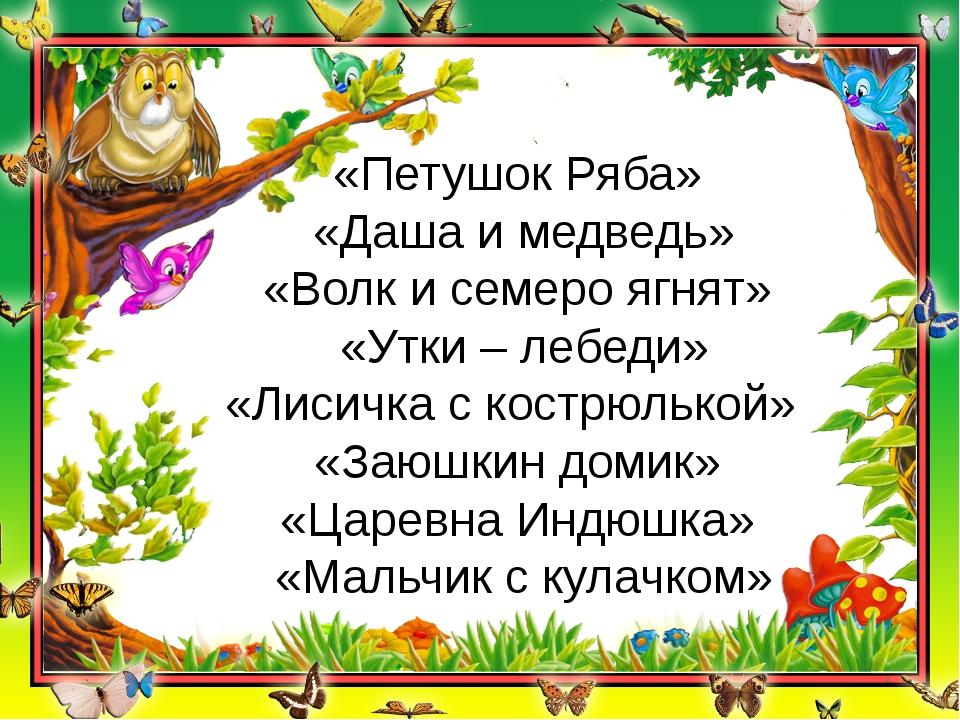 «Петушок Ряба» «Даша и медведь» «Волк и семеро ягнят» «Утки – лебеди» «Лисичк...