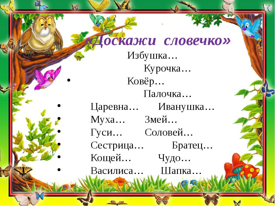 «Доскажи словечко» Избушка…Курочка…  Ковёр… Палочк...