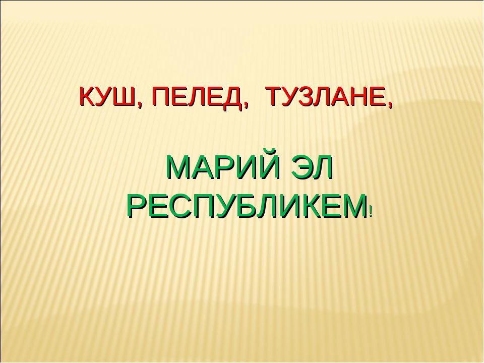 КУШ, ПЕЛЕД, ТУЗЛАНЕ, МАРИЙ ЭЛ РЕСПУБЛИКЕМ!