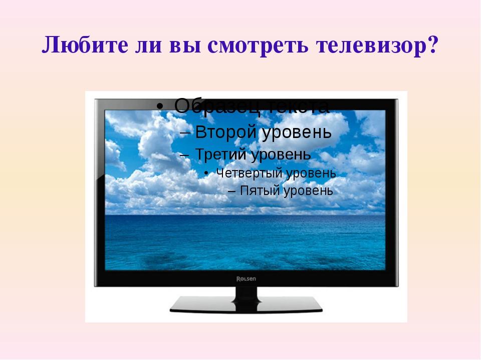 Любите ли вы смотреть телевизор?