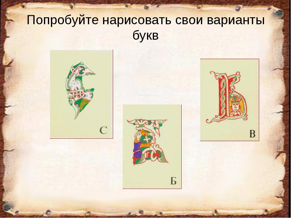 Попробуйте нарисовать свои варианты букв