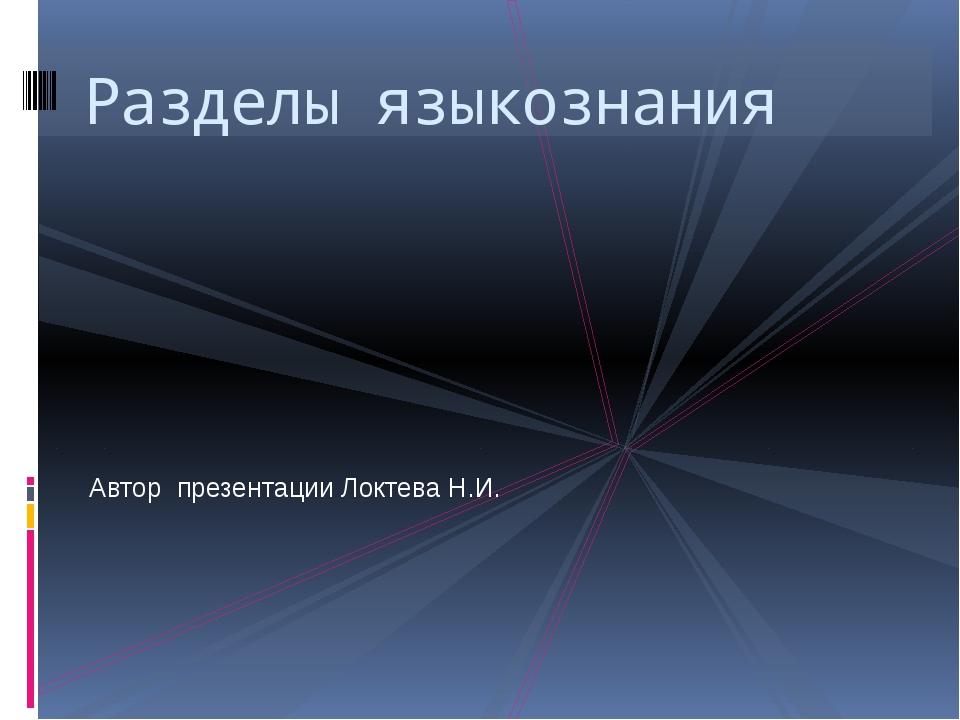 Автор презентации Локтева Н.И. Разделы языкознания