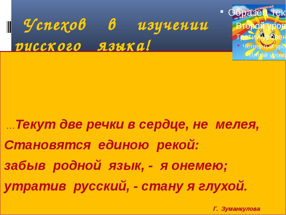 Успехов в изучении русского языка! …Текут две речки в сердце, не мелея, Стан...