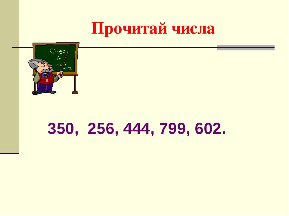 Прочитай числа 350, 256, 444, 799, 602.
