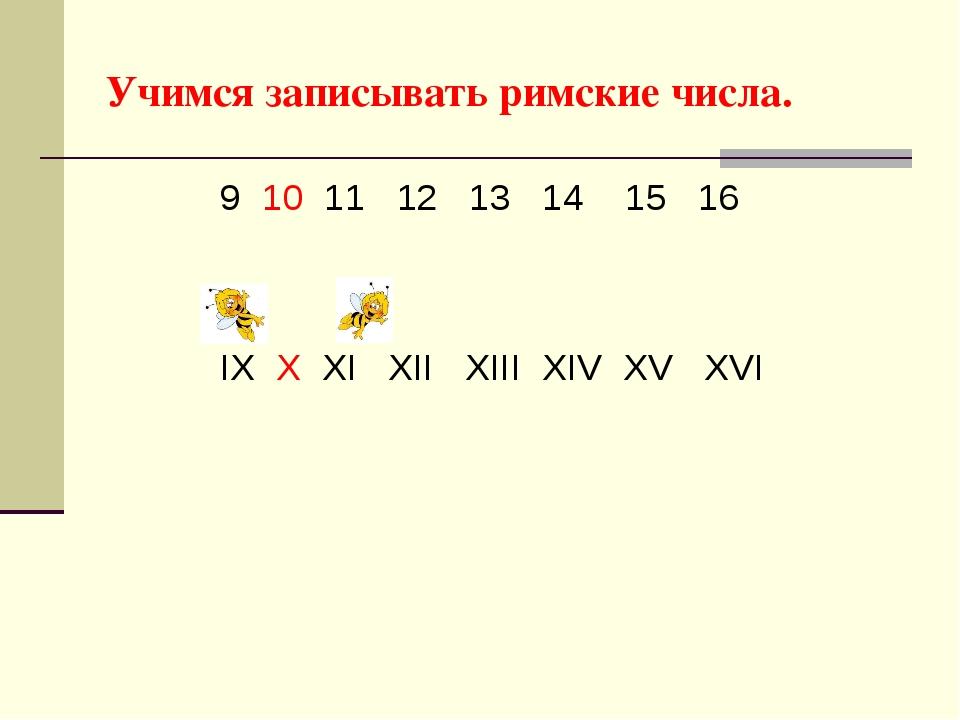 Учимся записывать римские числа. 9 10 11 12 13 14 15 16 IX X XI XII XIII XIV...