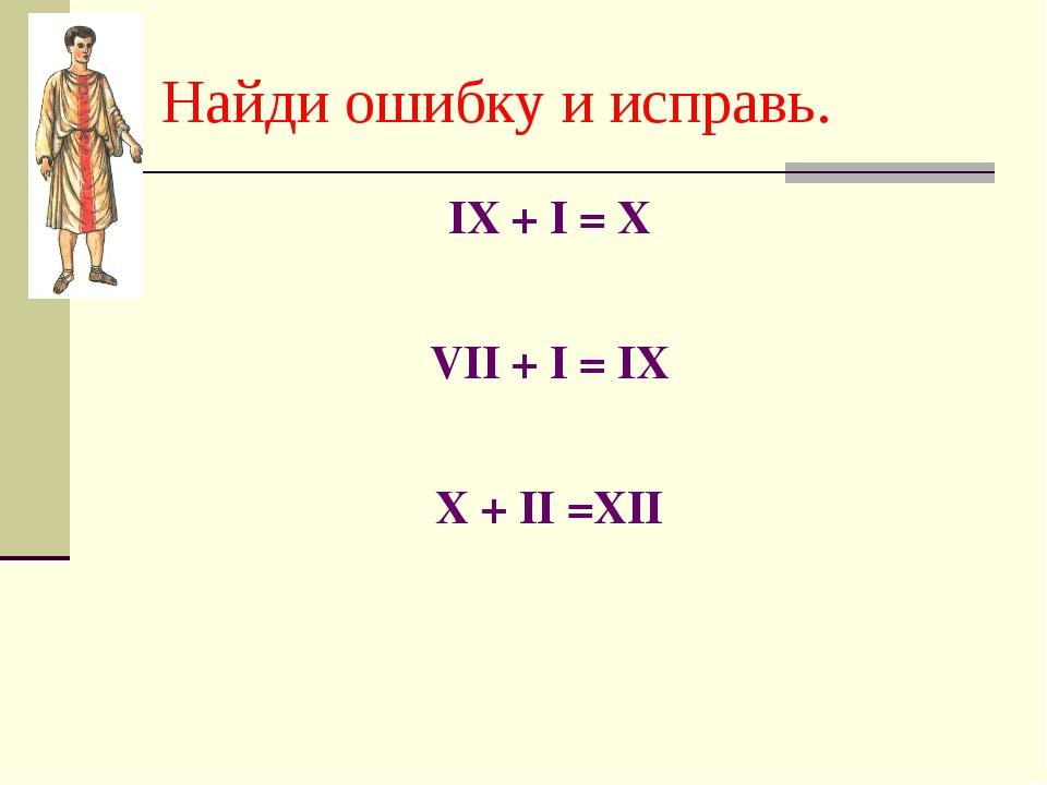 IX + I = X VII + I = IX X + II =XII Найди ошибку и исправь.