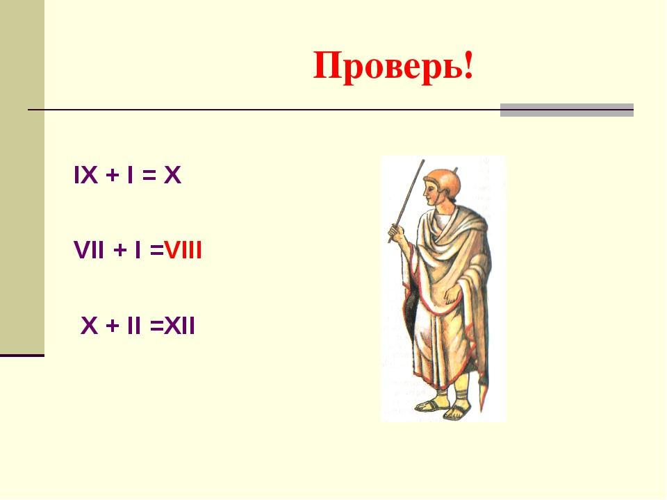 Проверь! IX + I = X VII + I =VIII X + II =XII