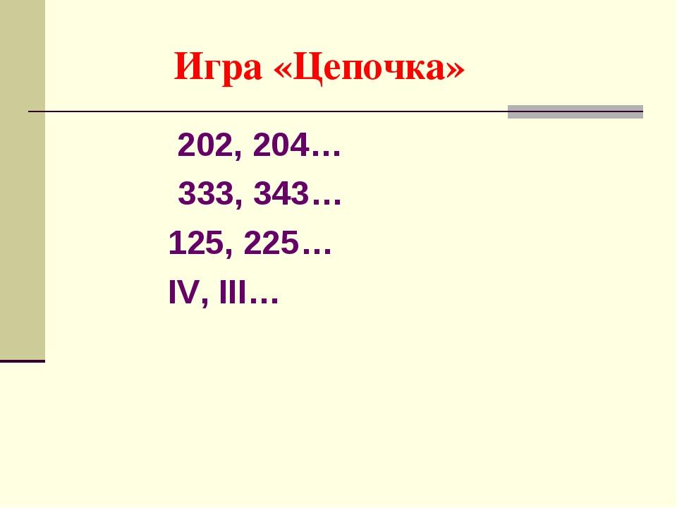 Игра «Цепочка» 202, 204… 333, 343… 125, 225… IV, III…