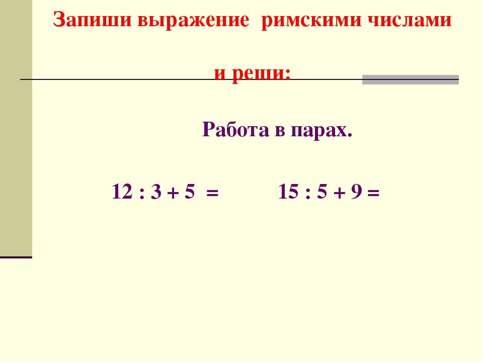 Запиши выражение римскими числами и реши: Работа в парах. 12 : 3 + 5 = 15 : 5...