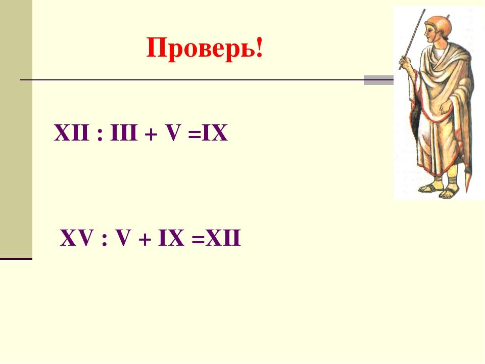 Проверь! XII : III + V =IX XV : V + IX =XII